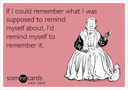 If I could remember what I was supposed to remind myself about, I'd remind myself to remember it.