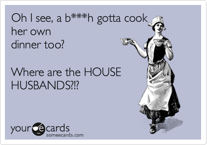 Oh I see, a b***h gotta cook her own dinner too?  Where are the HOUSE HUSBANDS?!?
