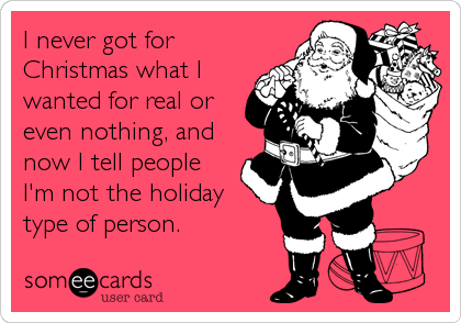 I never got for Christmas what I wanted for real or even nothing, and now I tell people I'm not the holiday type of person.
