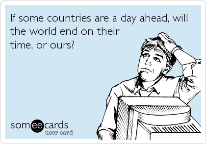 If some countries are a day ahead, will the world end on their time, or ours?