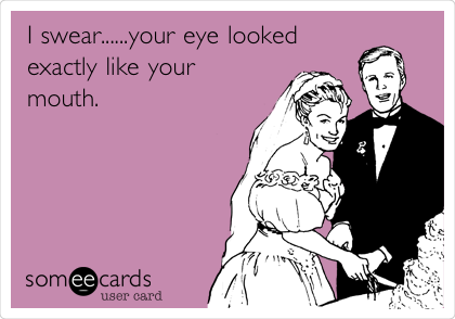 I swear......your eye looked exactly like your  mouth.