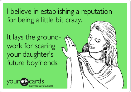 I believe in establishing a reputation for being a little bit crazy.  It lays the ground-  work for scaring your daughter's future boyfriends.