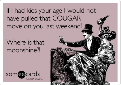 If I had kids your age I would not have pulled that COUGAR