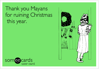 Thank you Mayans  for ruining Christmas  this year.