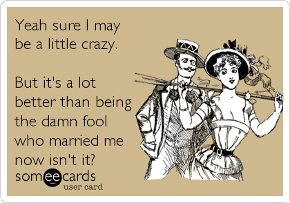 Yeah sure I may  be a little crazy.  But it's a lot better than being the damn fool who married me now isn't it?