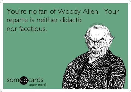You're no fan of Woody Allen.  Your reparte is neither didactic nor facetious.