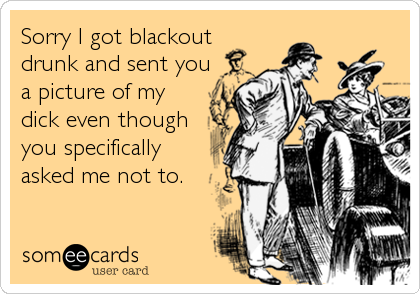 Sorry I got blackout drunk and sent you a picture of my dick even though you specifically asked me not to.