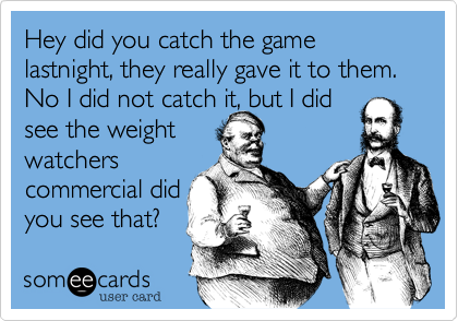 Hey did you catch the game lastnight, they really gave it to them.  No I did not catch it, but I did see the weight watchers commercial did you see that?