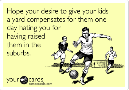 Hope your desire to give your kids a yard compensates for them one day hating you for