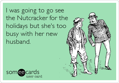 I was going to go see the Nutcracker for the holidays but she's too busy with her new husband.