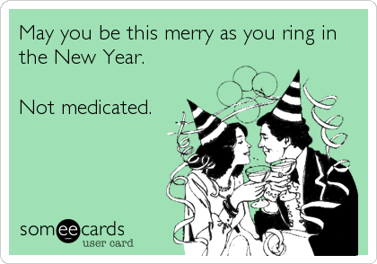May you be this merry as you ring in the New Year.  Not medicated.