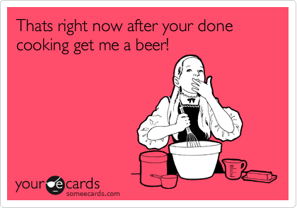 Thats right now after your done cooking get me a beer!