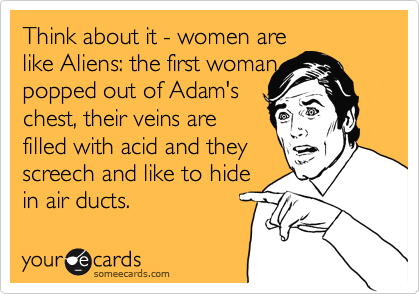 Think about it: women are like Aliens: the first woman popped out of Adam's chest, their veins are filled with acid and they screech and like to hide in air ducts.