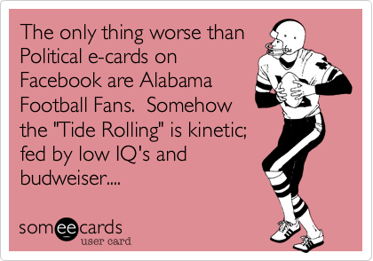 """The only thing worse thanPolitical e-cards onFacebook are AlabamaFootball Fans.  Somehowthe """"Tide Rolling"""" is kinetic; fed by low IQ's andbudweiser...."""