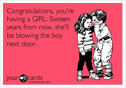 Congratulations, you're having a GIRL. Sixteen years from now, she'll be blowing the boy next door.