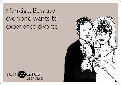 Marraige: Because everyone wants to experience divorce!
