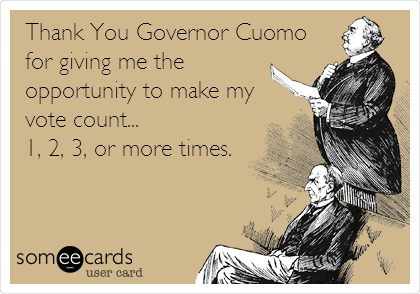 Thank You Governor Cuomo for giving me the  opportunity to make my vote count... 1, 2, 3, or more times.