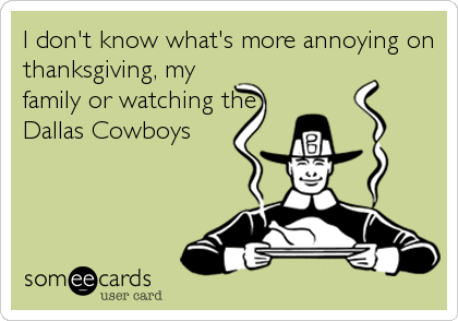 I don't know what's more annoying on thanksgiving, my family or watching the Dallas Cowboys