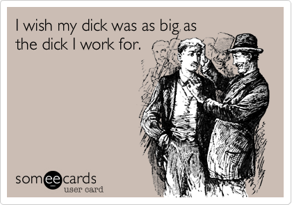I wish my dick was as big as  the dick I work for.