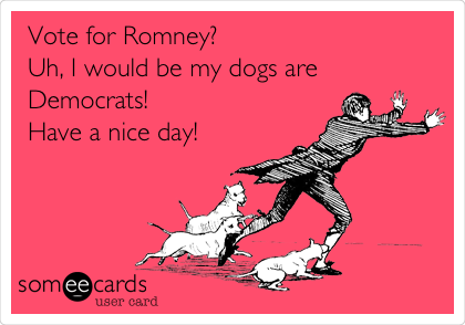 Vote for Romney? Uh, I would be my dogs are Democrats! Have a nice day!