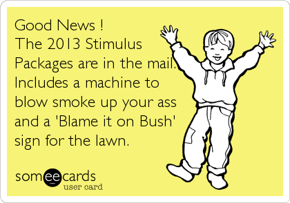 Good News !  The 2013 Stimulus Packages are in the mail. Includes a machine to blow smoke up your ass and a 'Blame it on Bush' sign for the lawn.