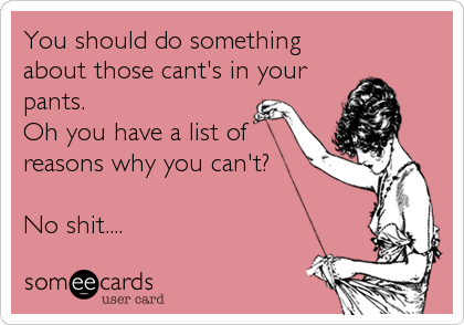 You should do something about those cant's in your pants.  Oh you have a list of reasons why you can't?  No shit....