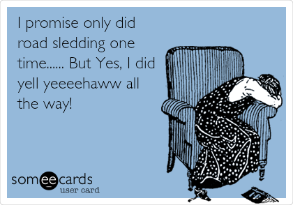 I promise only did road sledding one time...... But Yes, I did yell yeeeehaww all the way!