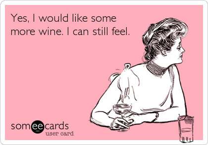 Yes, I would like some more wine. I can still feel.