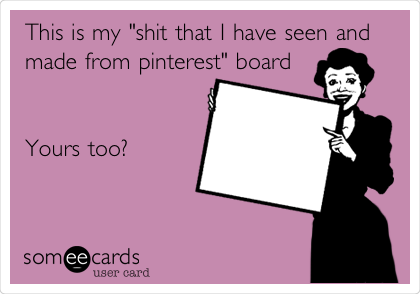 """This is my """"shit that I have seen and made from pinterest"""" board   Yours too?"""