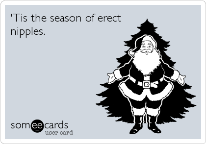 'Tis the season of erect nipples.