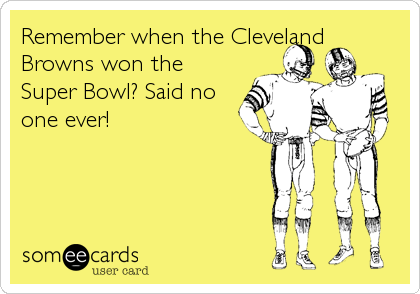 Remember when the Cleveland Browns won the Super Bowl? Said no one ever!