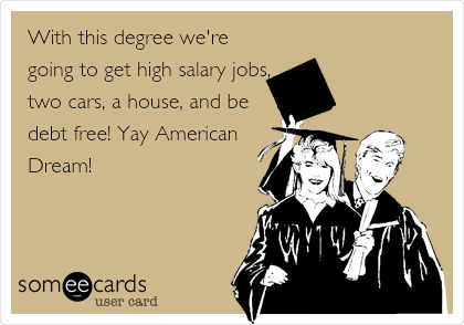With this degree we're going to get high salary jobs, two cars, a house, and be debt free! Yay American  Dream!
