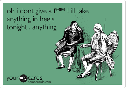 oh i dont give a f*** ! ill take anything in heels