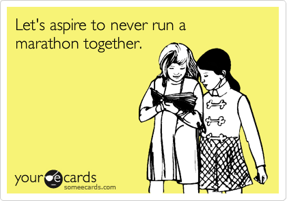 Let's aspire to never run a marathon together.