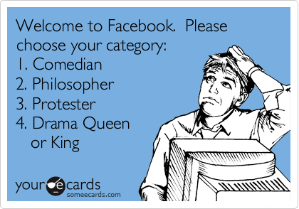 Welcome to Facebook.  Please choose your category:   1. Comedian  2. Philosopher 3. Protester  4. Drama Queen    or King