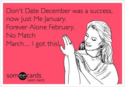 Don't Date December was a success, now Just Me January, Forever Alone February, No Match March..... I got this!
