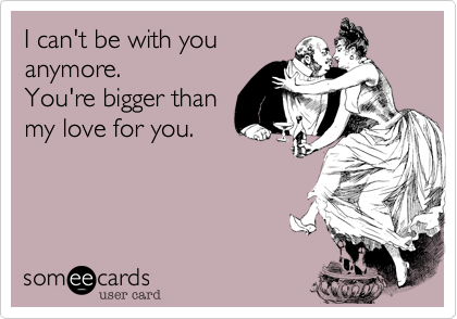I can't be with you anymore.  You're bigger than  my love for you.