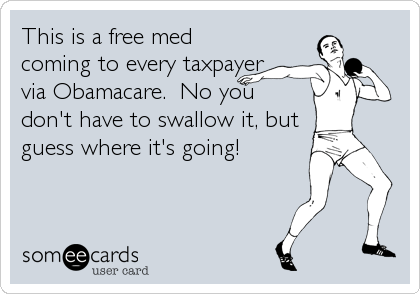 This is a free med coming to every taxpayer via Obamacare.  No you don't have to swallow it, but guess where it's going!