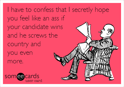 I have to confess that I secretly hope you feel like an ass if your candidate wins and he screws the country and you even more.