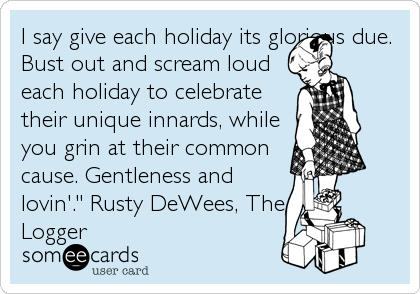 "I say give each holiday its glorious due. Bust out and scream loud each holiday to celebrate their unique innards, while you grin at their common cause. Gentleness and lovin'."" Rusty DeWees, The Logger"