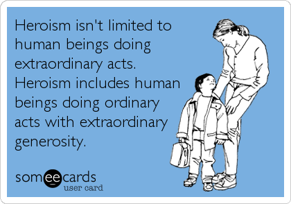 Heroism isn't limited to human beings doing extraordinary acts. Heroism includes human beings doing ordinary acts with extraordinary generosity.