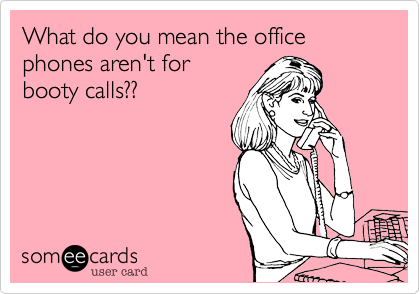 What do you mean the office phones aren't for booty calls??