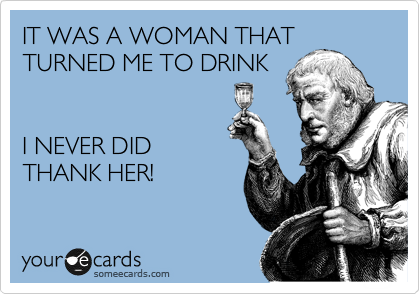 IT WAS A WOMAN THAT TURNED ME TO DRINK   I NEVER DID THANK HER!