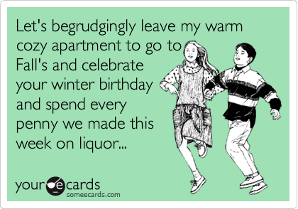 Let's begrudgingly leave my warm  cozy apartment to go to Fall's and celebrate your winter birthday and spend every penny we made this week on liquor...