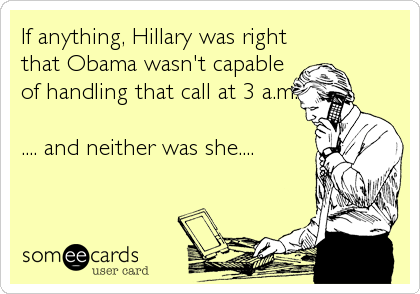 If anything, Hillary was right that Obama wasn't capable of handling that call at 3 a.m.  .... and neither was she....
