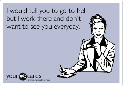 I would tell you to go to hell 