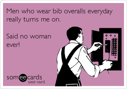 Men who wear bib overalls everyday really turns me on.  Said no woman ever!
