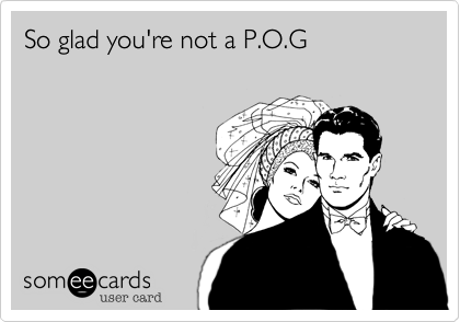So glad you're not a P.O.G