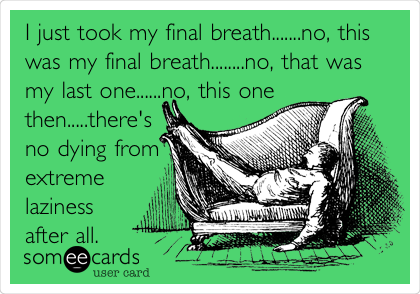 I just took my final breath.......no, this was my final breath........no, that was my last one......no, this one then.....there's no dying from extreme laziness  after all.