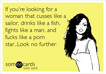 If you're looking for a woman that cusses like a sailor, drinks like a fish, fights like a man, and fucks like a porn star...Look no further.